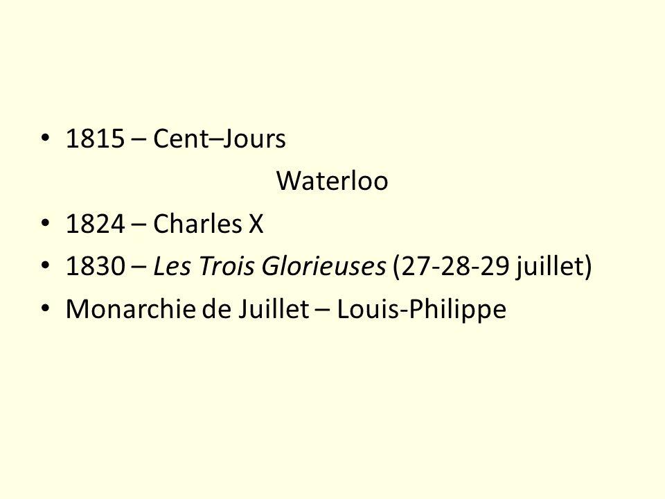 1815 – Cent–Jours Waterloo 1824 – Charles X 1830 – Les Trois Glorieuses (27-28-29 juillet) Monarchie de Juillet – Louis-Philippe
