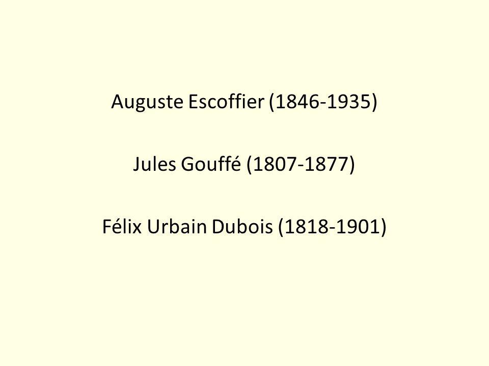 Auguste Escoffier (1846-1935) Jules Gouffé (1807-1877) Félix Urbain Dubois (1818-1901)