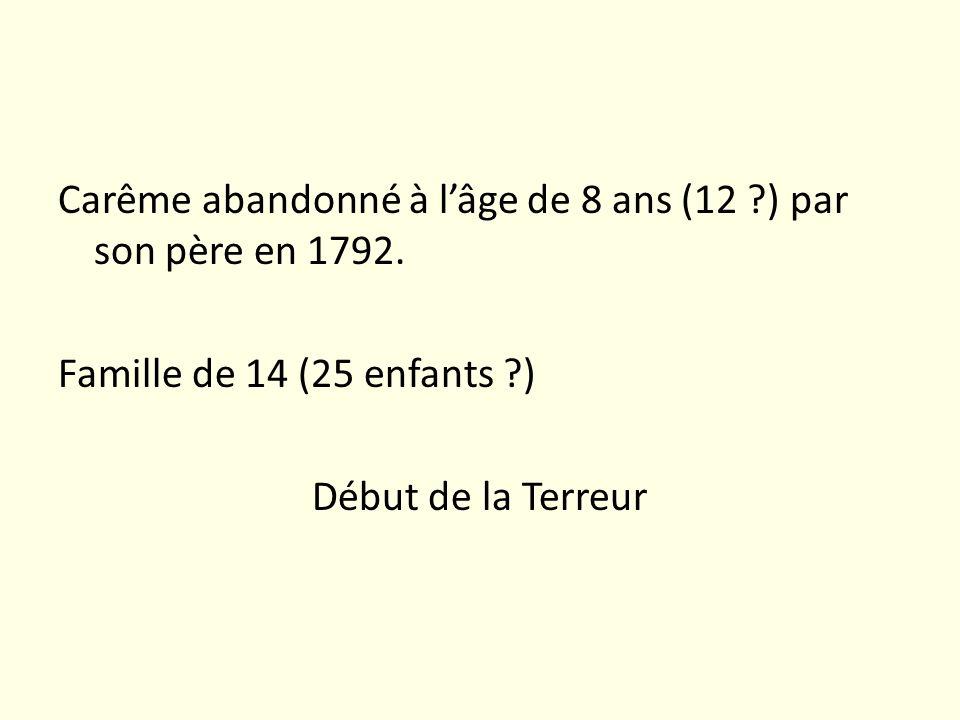 Carême abandonné à lâge de 8 ans (12 ?) par son père en 1792. Famille de 14 (25 enfants ?) Début de la Terreur