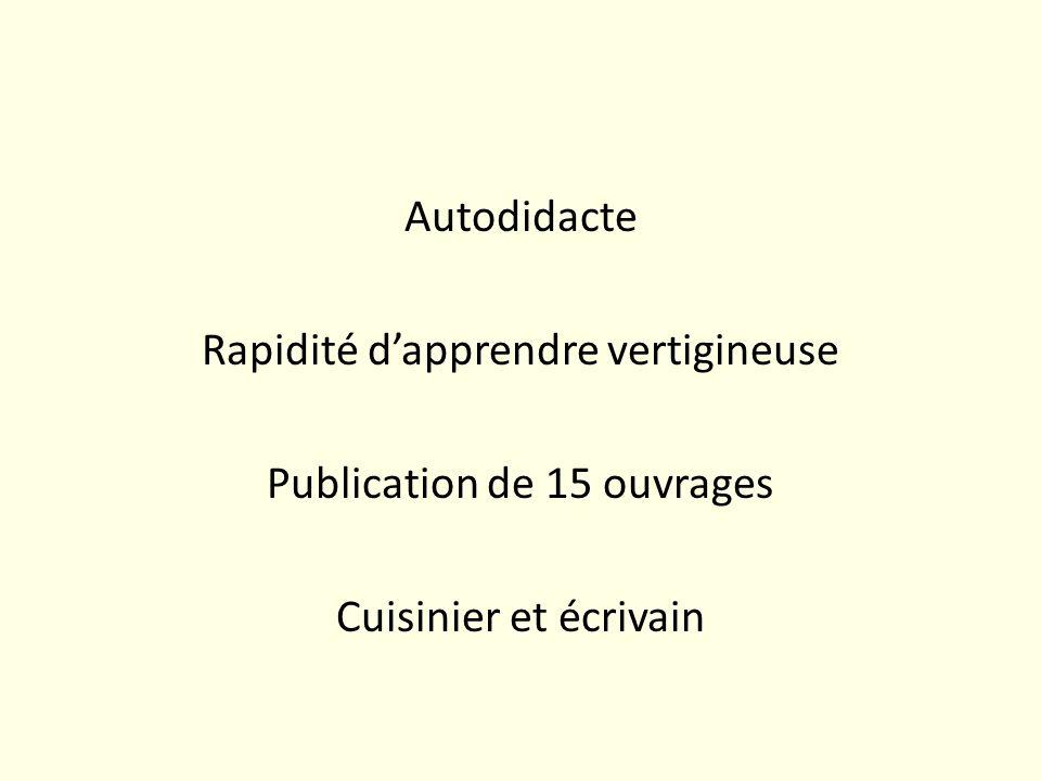 Autodidacte Rapidité dapprendre vertigineuse Publication de 15 ouvrages Cuisinier et écrivain