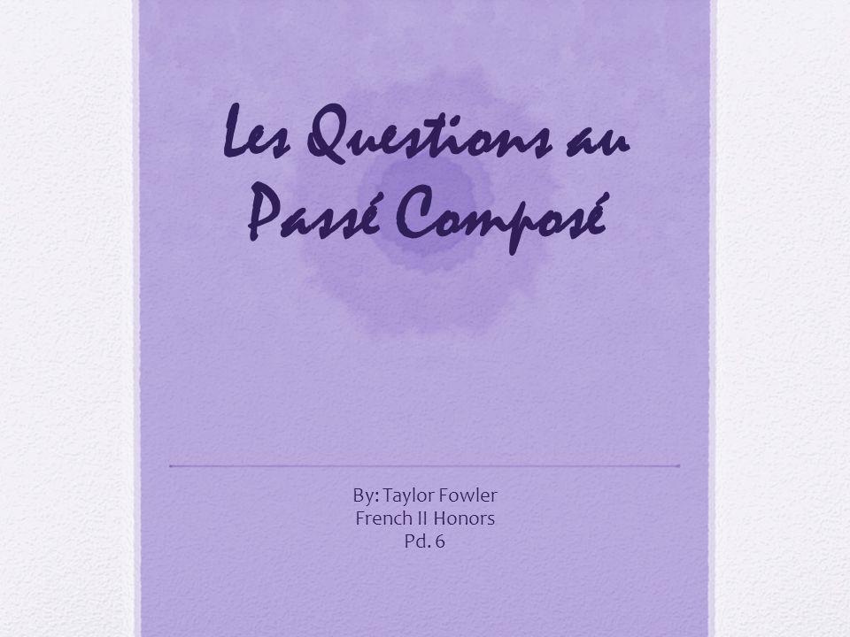 Les Questions au Passé Composé By: Taylor Fowler French II Honors Pd. 6