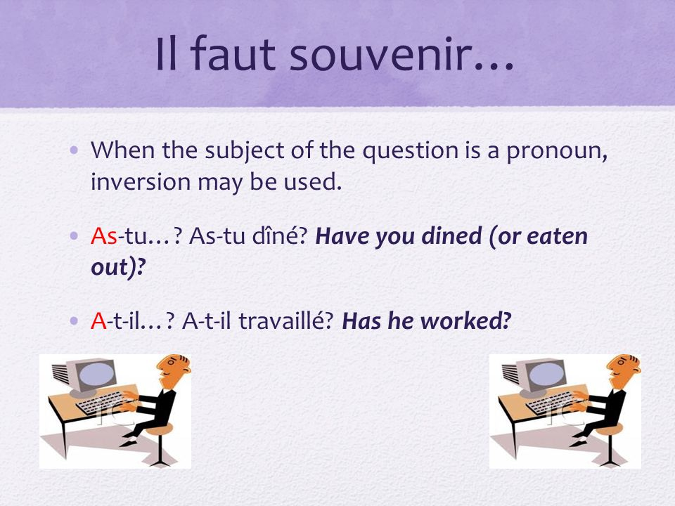 Il faut souvenir… When the subject of the question is a pronoun, inversion may be used. As-tu…? As-tu dîné? Have you dined (or eaten out)? A-t-il…? A-