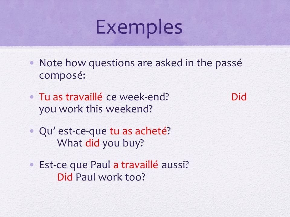 Note how questions are asked in the passé composé: Tu as travaillé ce week-end? Did you work this weekend? Qu est-ce-que tu as acheté? What did you bu