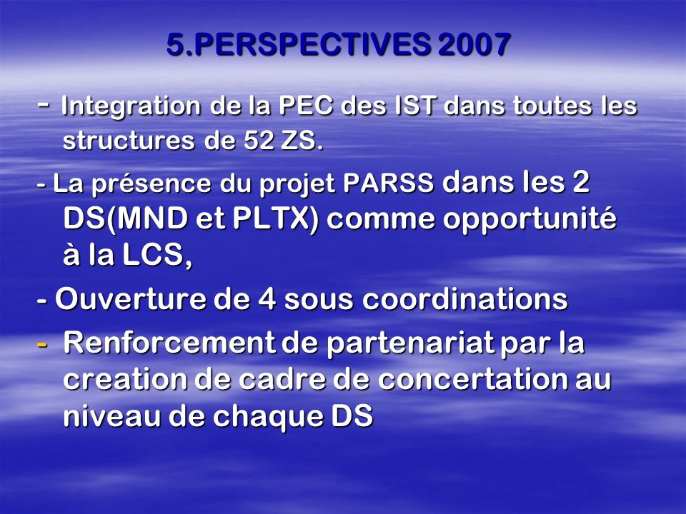 5.PERSPECTIVES 2007 - Integration de la PEC des IST dans toutes les structures de 52 ZS. - La présence du projet PARSS dans les 2 DS(MND et PLTX) comm