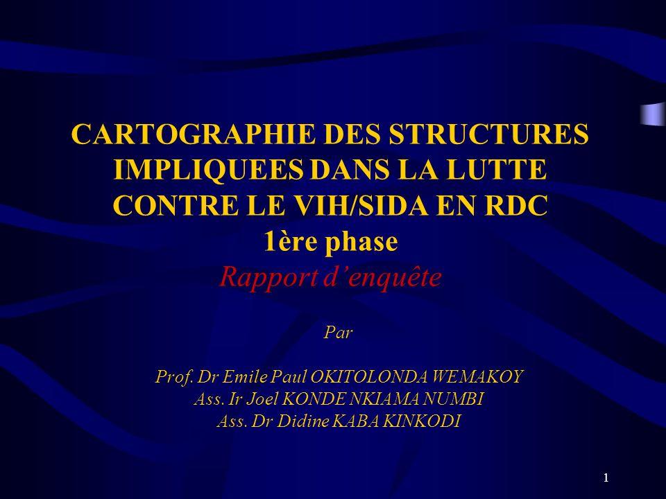 1 CARTOGRAPHIE DES STRUCTURES IMPLIQUEES DANS LA LUTTE CONTRE LE VIH/SIDA EN RDC 1ère phase Rapport denquête Par Prof. Dr Emile Paul OKITOLONDA WEMAKO