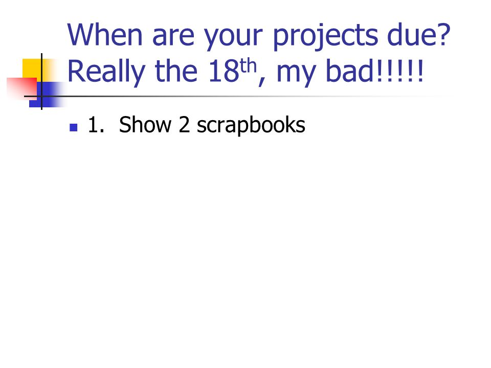 When are your projects due Really the 18 th, my bad!!!!! 1. Show 2 scrapbooks