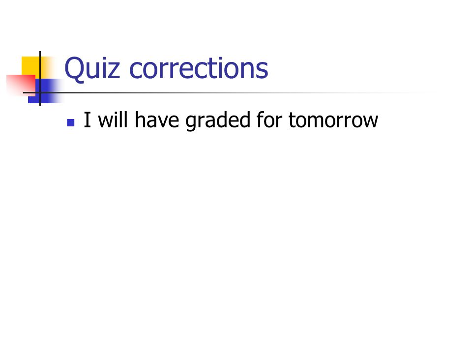 Quiz corrections I will have graded for tomorrow