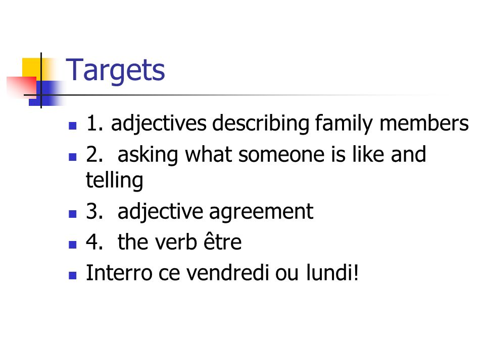 Targets 1. adjectives describing family members 2. asking what someone is like and telling 3. adjective agreement 4. the verb être Interro ce vendredi