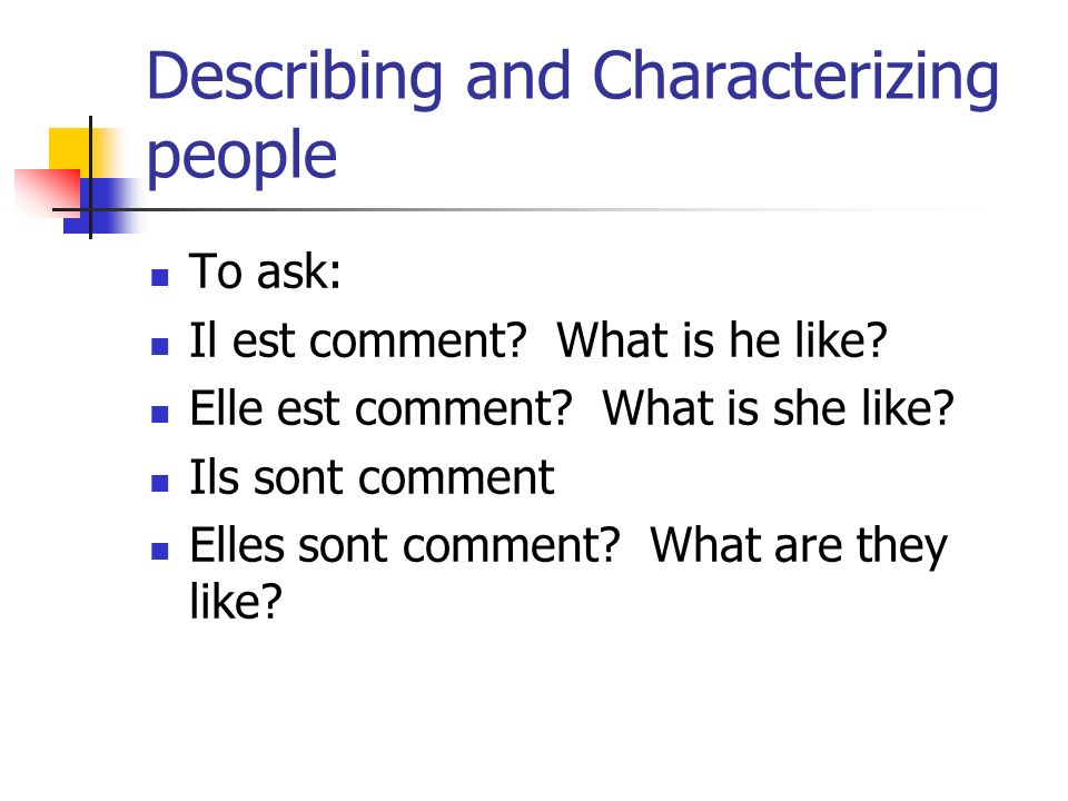 Describing and Characterizing people To ask: Il est comment? What is he like? Elle est comment? What is she like? Ils sont comment Elles sont comment?
