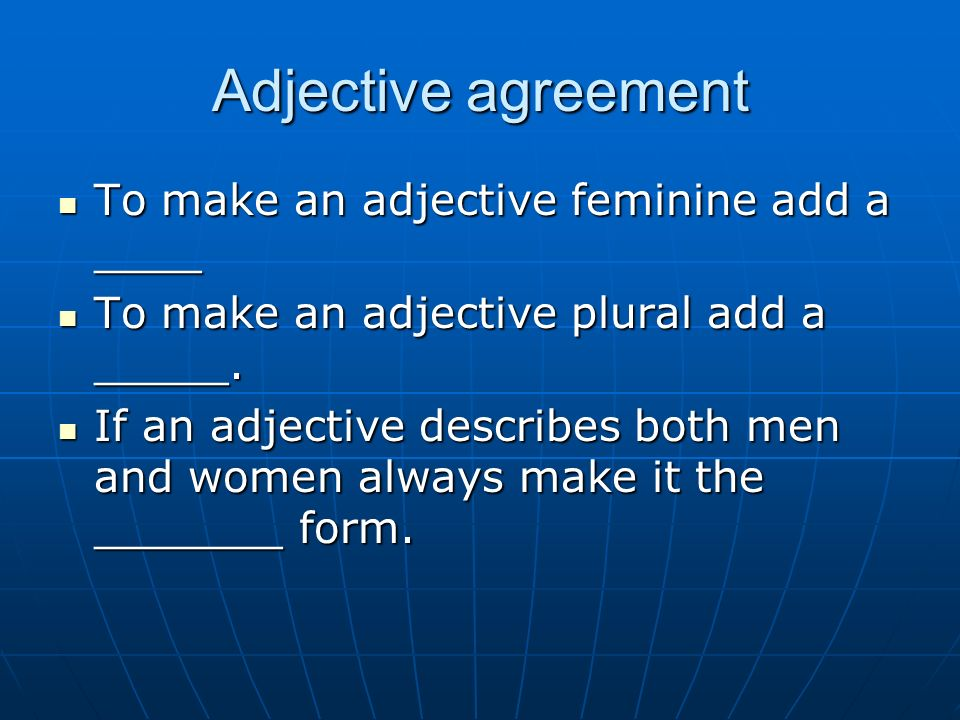 Adjective agreement To make an adjective feminine add a ____ To make an adjective feminine add a ____ To make an adjective plural add a _____.