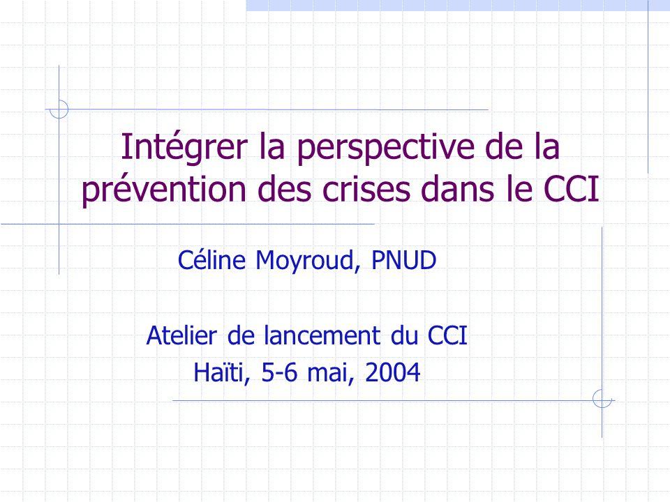 Intégrer la perspective de la prévention des crises dans le CCI Céline Moyroud, PNUD Atelier de lancement du CCI Haïti, 5-6 mai, 2004