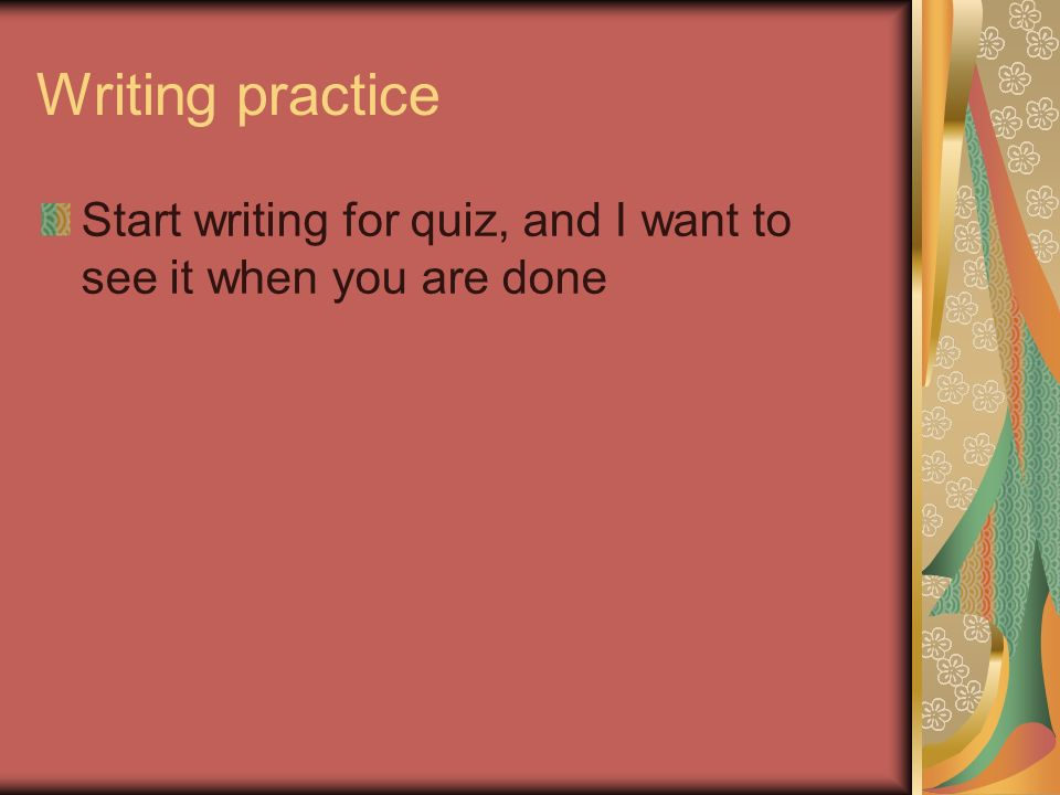 Writing practice Start writing for quiz, and I want to see it when you are done