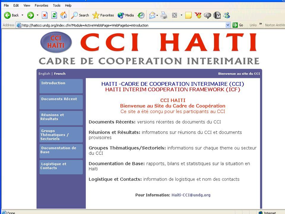 HAÏTI –CADRE DE COOPERATION INTERIMAIRE (CCI) HAITI INTERIM COOPERATION FRAMEWORK (ICF) Documents Récents: versions récentes de documents du CCI Réunions et Résultats: informations sur réunions du CCI et documents provisoires Groupes Thématiques/Sectoriels: informations sur chaque thème ou secteur du CCI Documentation de Base: rapports, bilans et statistiques sur la situation en Haïti Logistique et Contacts: information de logistique et nom des contacts Pour Information: Haiti-CCI@undg.org Haiti-CCI@undg.org CCI HAÏTI Bienvenue au Site du Cadre de Coopération Ce site a été conçu pour les participants au CCI News!