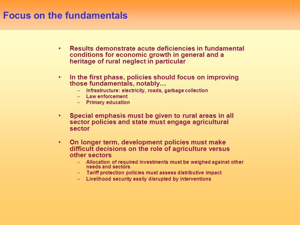 Focus on the fundamentals Results demonstrate acute deficiencies in fundamental conditions for economic growth in general and a heritage of rural neglect in particular In the first phase, policies should focus on improving those fundamentals, notably… –Infrastructure: electricity, roads, garbage collection –Law enforcement –Primary education Special emphasis must be given to rural areas in all sector policies and state must engage agricultural sector On longer term, development policies must make difficult decisions on the role of agriculture versus other sectors –Allocation of required investments must be weighed against other needs and sectors –Tariff protection policies must assess distributive impact –Livelihood security easily disrupted by interventions
