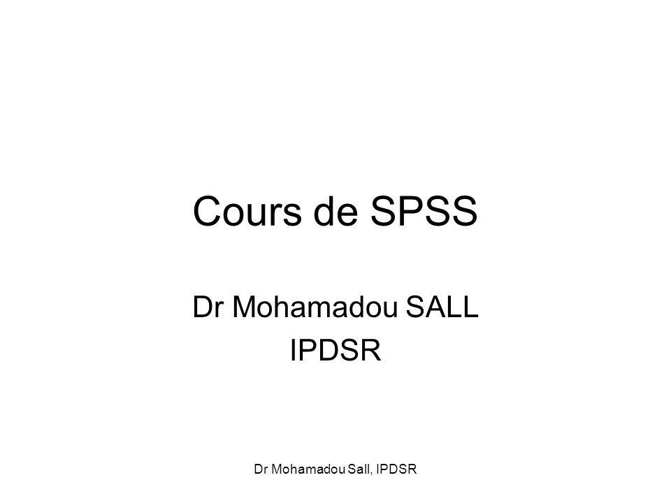 Dr Mohamadou Sall, IPDSR Cours de SPSS Dr Mohamadou SALL IPDSR