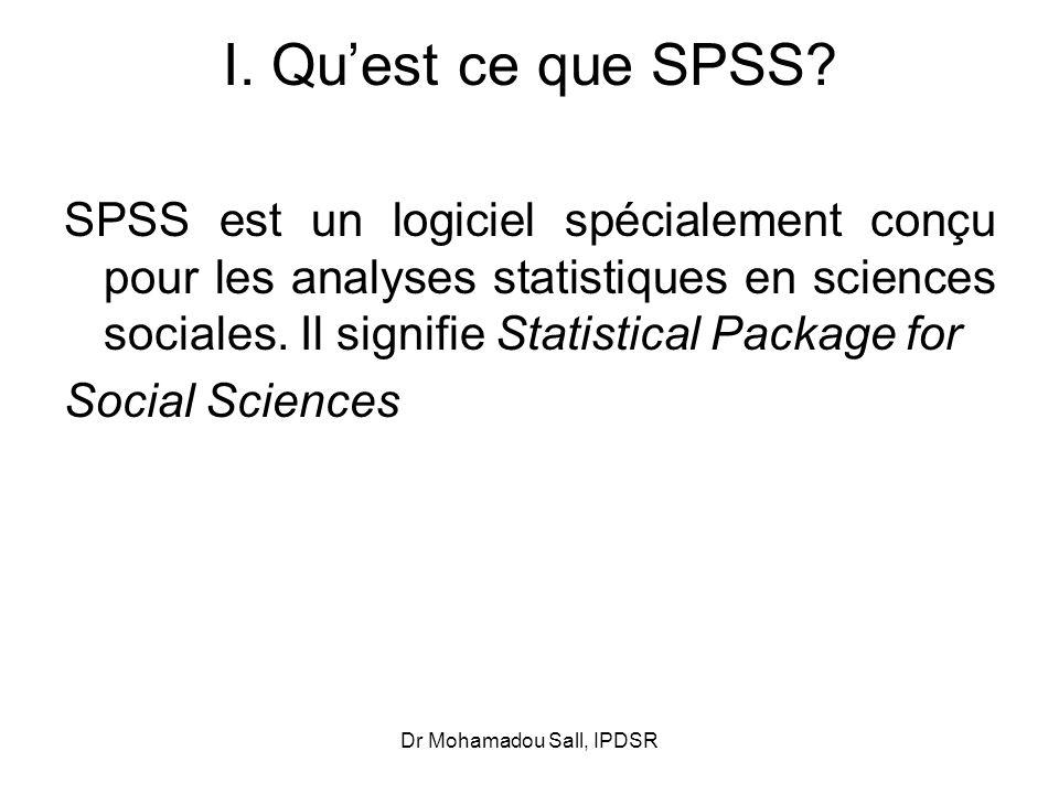 Dr Mohamadou Sall, IPDSR I. Quest ce que SPSS? SPSS est un logiciel spécialement conçu pour les analyses statistiques en sciences sociales. Il signifi