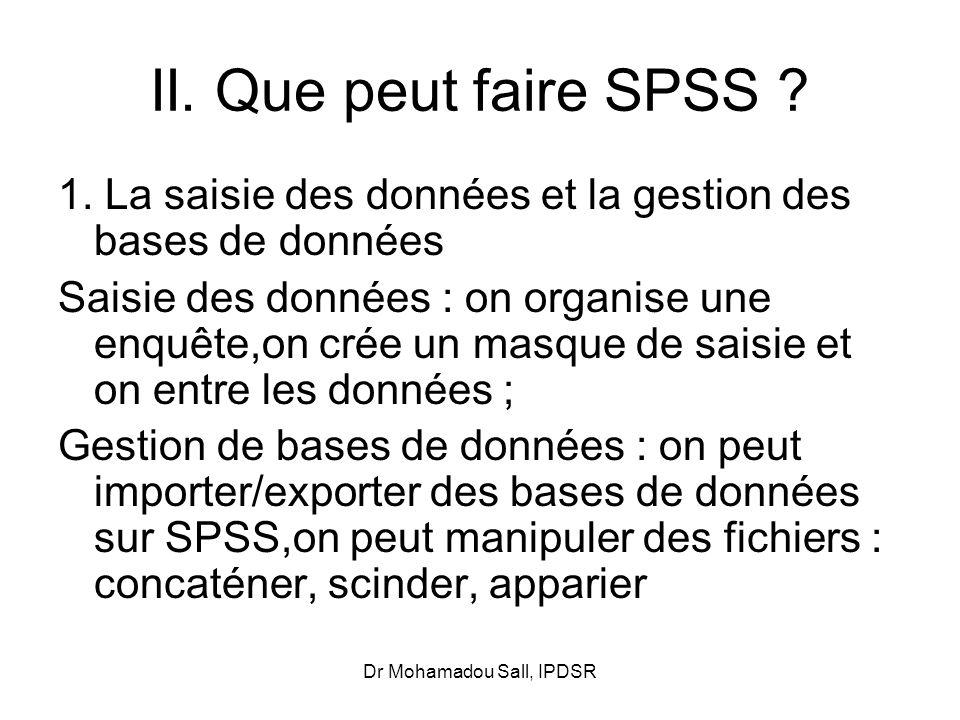 Dr Mohamadou Sall, IPDSR II. Que peut faire SPSS ? 1. La saisie des données et la gestion des bases de données Saisie des données : on organise une en