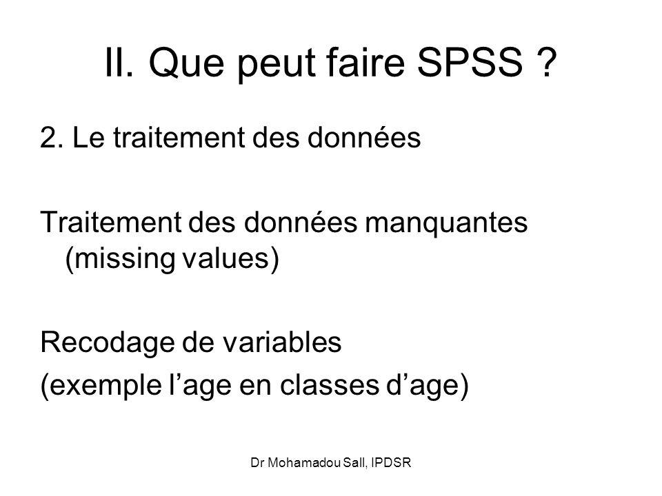 Dr Mohamadou Sall, IPDSR II. Que peut faire SPSS ? 2. Le traitement des données Traitement des données manquantes (missing values) Recodage de variabl