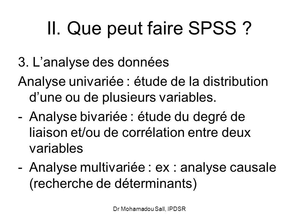 Dr Mohamadou Sall, IPDSR II. Que peut faire SPSS ? 3. Lanalyse des données Analyse univariée : étude de la distribution dune ou de plusieurs variables
