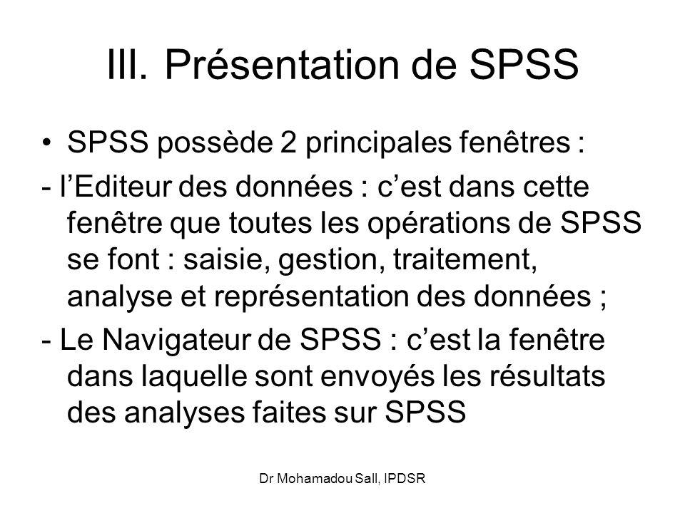 Dr Mohamadou Sall, IPDSR III. Présentation de SPSS SPSS possède 2 principales fenêtres : - lEditeur des données : cest dans cette fenêtre que toutes l