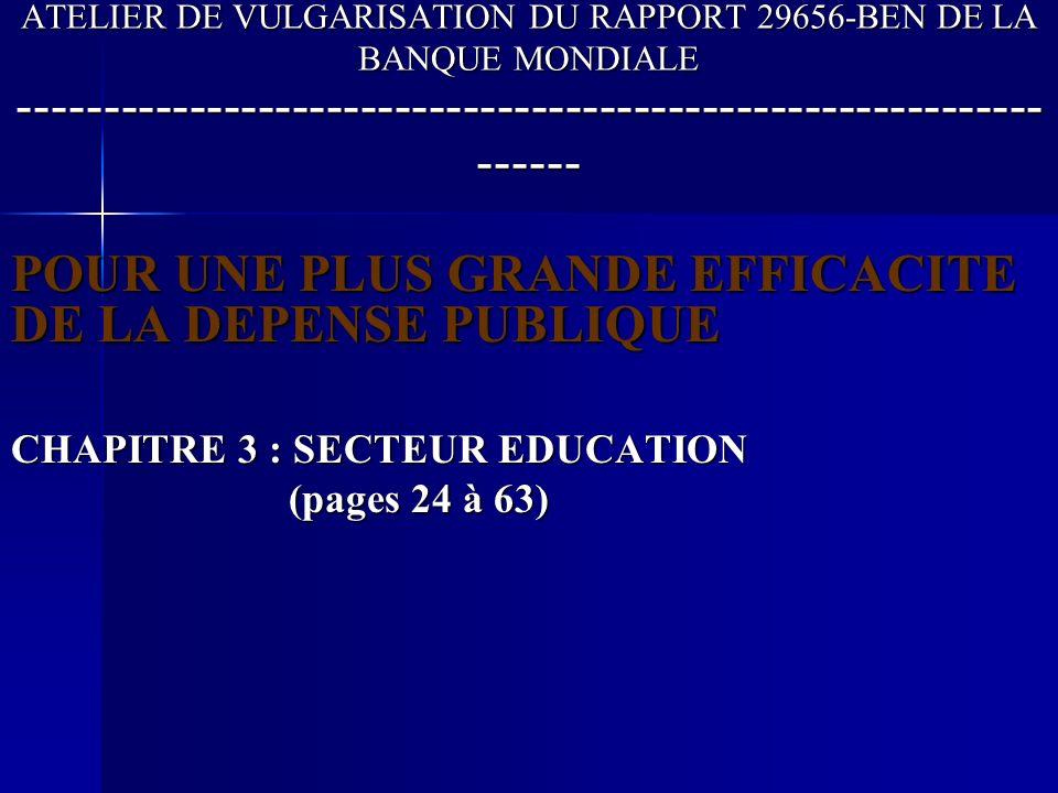 ATELIER DE VULGARISATION DU RAPPORT 29656-BEN DE LA BANQUE MONDIALE ------------------------------------------------------------ ------ POUR UNE PLUS GRANDE EFFICACITE DE LA DEPENSE PUBLIQUE CHAPITRE 3 : SECTEUR EDUCATION (pages 24 à 63) (pages 24 à 63)