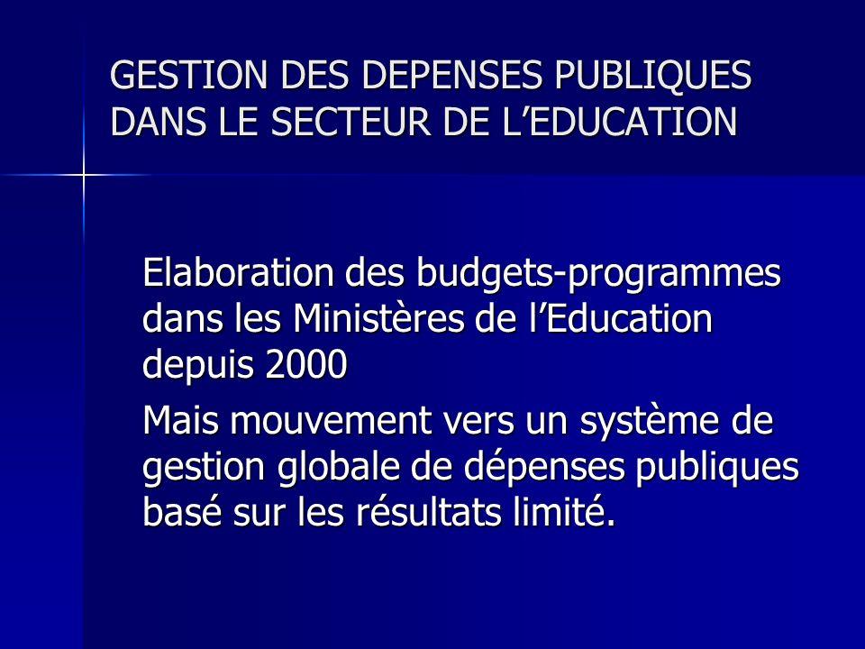 GESTION DES DEPENSES PUBLIQUES DANS LE SECTEUR DE LEDUCATION Elaboration des budgets-programmes dans les Ministères de lEducation depuis 2000 Mais mouvement vers un système de gestion globale de dépenses publiques basé sur les résultats limité.