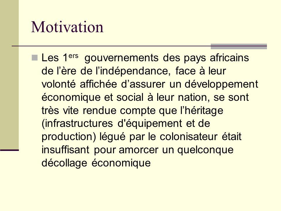 Motivation Les 1 ers gouvernements des pays africains de lère de lindépendance, face à leur volonté affichée dassurer un développement économique et s