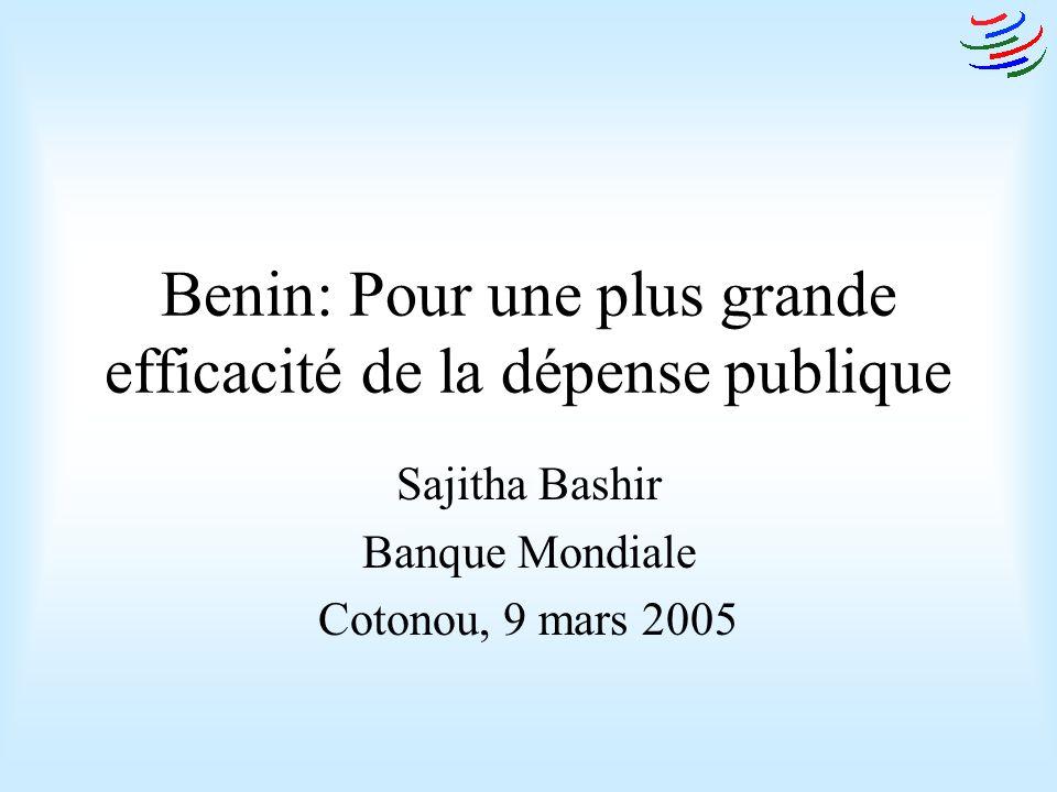 Benin: Pour une plus grande efficacité de la dépense publique Sajitha Bashir Banque Mondiale Cotonou, 9 mars 2005