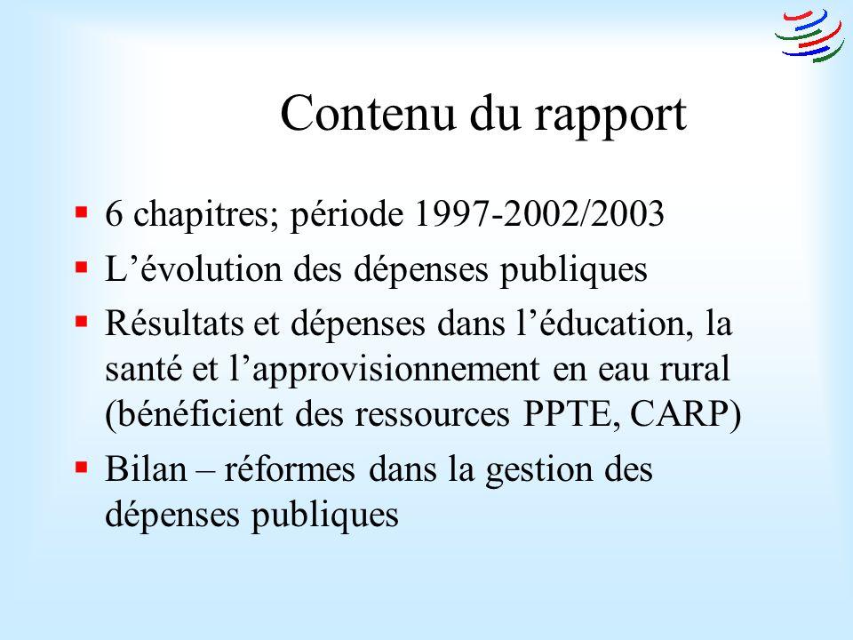 Contenu du rapport 6 chapitres; période 1997-2002/2003 Lévolution des dépenses publiques Résultats et dépenses dans léducation, la santé et lapprovisionnement en eau rural (bénéficient des ressources PPTE, CARP) Bilan – réformes dans la gestion des dépenses publiques