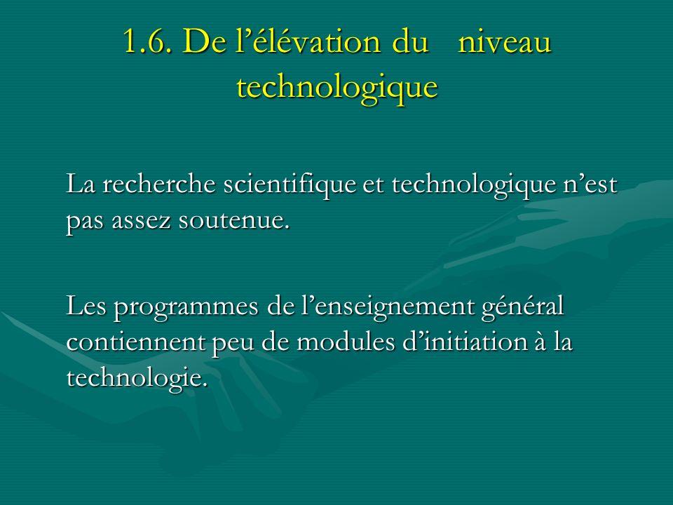 1.6. De lélévation du niveau technologique La recherche scientifique et technologique nest pas assez soutenue. Les programmes de lenseignement général