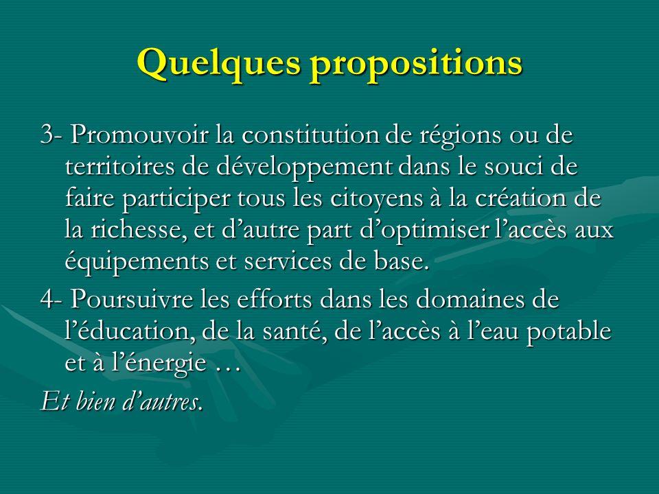 Quelques propositions 3- Promouvoir la constitution de régions ou de territoires de développement dans le souci de faire participer tous les citoyens à la création de la richesse, et dautre part doptimiser laccès aux équipements et services de base.