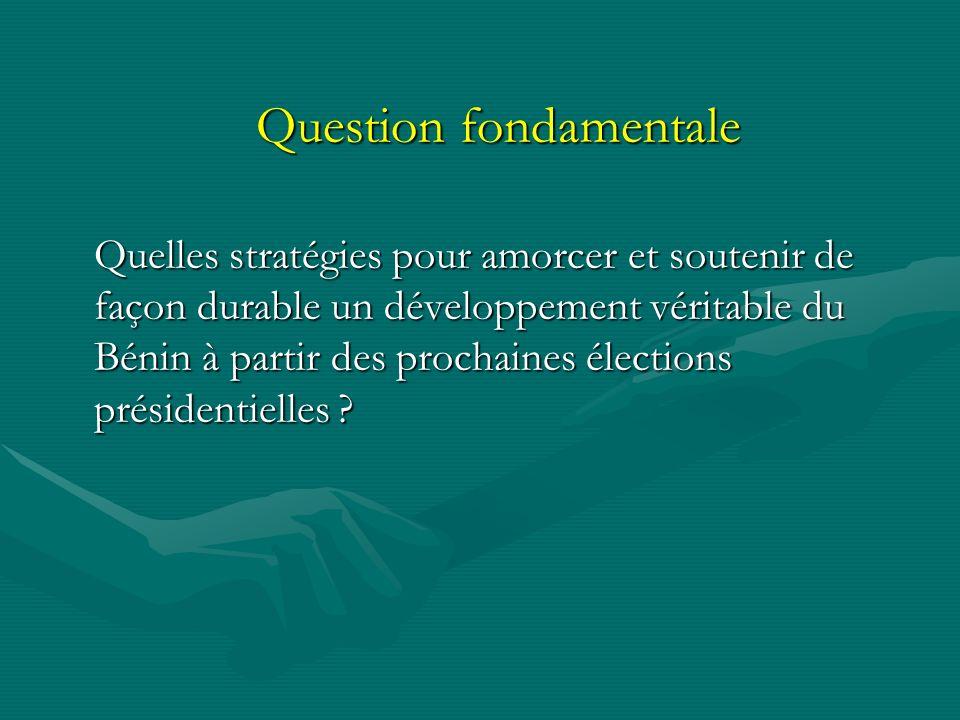 Question fondamentale Quelles stratégies pour amorcer et soutenir de façon durable un développement véritable du Bénin à partir des prochaines élections présidentielles