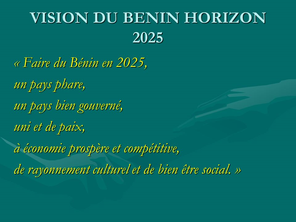 VISION DU BENIN HORIZON 2025 « Faire du Bénin en 2025, un pays phare, un pays bien gouverné, uni et de paix, à économie prospère et compétitive, de rayonnement culturel et de bien être social.