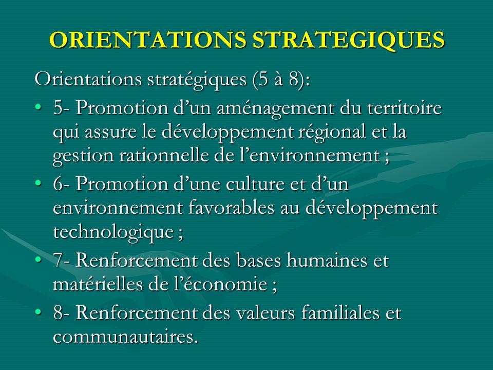 ORIENTATIONS STRATEGIQUES Orientations stratégiques (5 à 8): 5- Promotion dun aménagement du territoire qui assure le développement régional et la gestion rationnelle de lenvironnement ;5- Promotion dun aménagement du territoire qui assure le développement régional et la gestion rationnelle de lenvironnement ; 6- Promotion dune culture et dun environnement favorables au développement technologique ;6- Promotion dune culture et dun environnement favorables au développement technologique ; 7- Renforcement des bases humaines et matérielles de léconomie ;7- Renforcement des bases humaines et matérielles de léconomie ; 8- Renforcement des valeurs familiales et communautaires.8- Renforcement des valeurs familiales et communautaires.