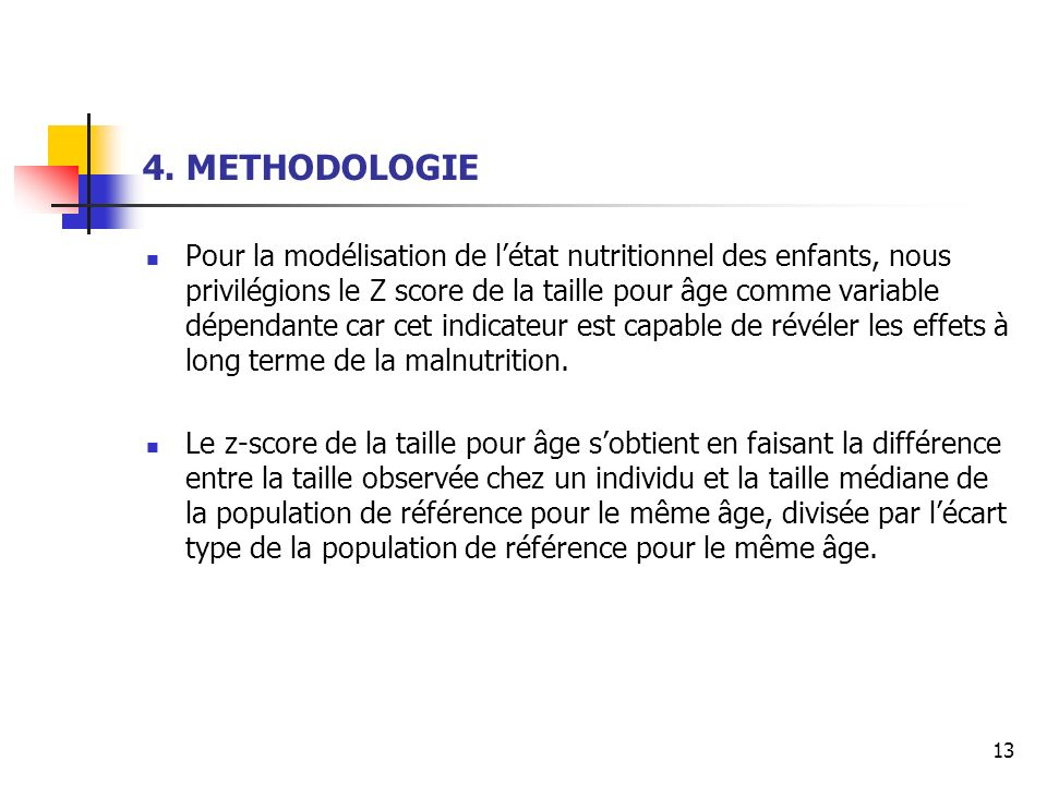 13 4. METHODOLOGIE Pour la modélisation de létat nutritionnel des enfants, nous privilégions le Z score de la taille pour âge comme variable dépendant