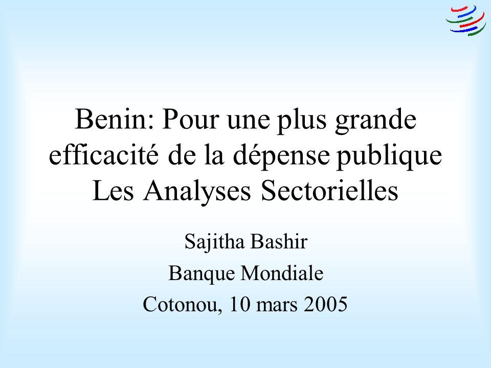 Benin: Pour une plus grande efficacité de la dépense publique Les Analyses Sectorielles Sajitha Bashir Banque Mondiale Cotonou, 10 mars 2005