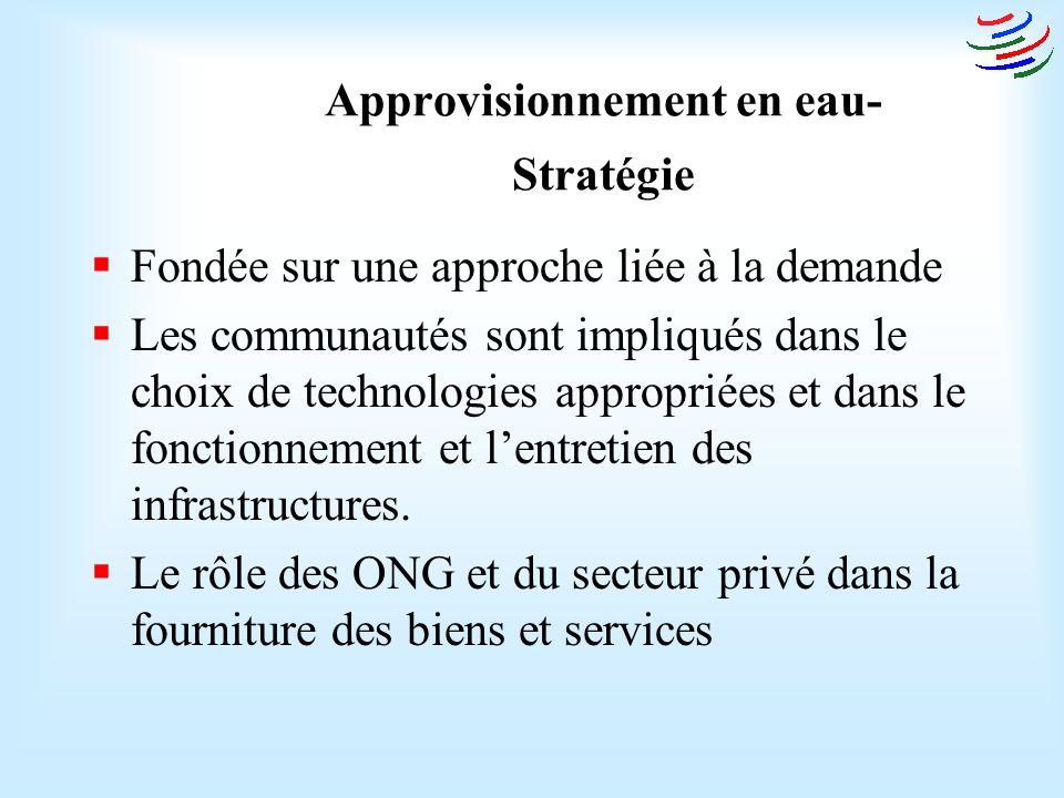 Approvisionnement en eau- Stratégie Fondée sur une approche liée à la demande Les communautés sont impliqués dans le choix de technologies appropriées et dans le fonctionnement et lentretien des infrastructures.