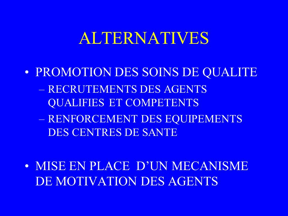 ALTERNATIVES PROMOTION DES SOINS DE QUALITE –RECRUTEMENTS DES AGENTS QUALIFIES ET COMPETENTS –RENFORCEMENT DES EQUIPEMENTS DES CENTRES DE SANTE MISE EN PLACE DUN MECANISME DE MOTIVATION DES AGENTS