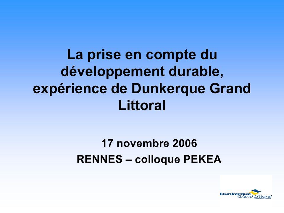 La prise en compte du développement durable, expérience de Dunkerque Grand Littoral 17 novembre 2006 RENNES – colloque PEKEA