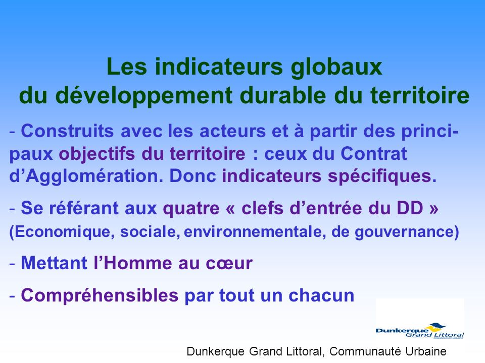 Les indicateurs globaux du développement durable du territoire - Construits avec les acteurs et à partir des princi- paux objectifs du territoire : ce