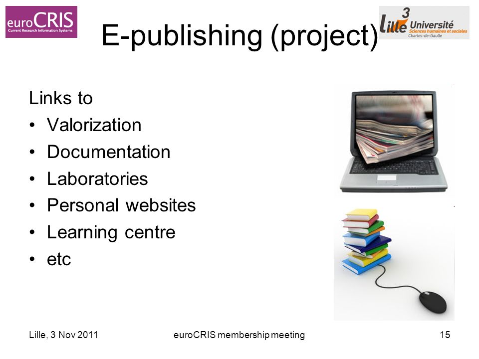 Lille, 3 Nov 2011euroCRIS membership meeting15 E-publishing (project) Links to Valorization Documentation Laboratories Personal websites Learning centre etc