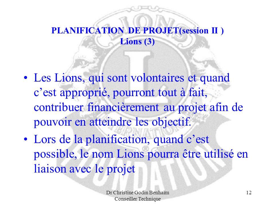 Dr Christine Godin Benhaïm Conseiller Technique 12 PLANIFICATION DE PROJET(session II ) Lions (3) Les Lions, qui sont volontaires et quand cest approp
