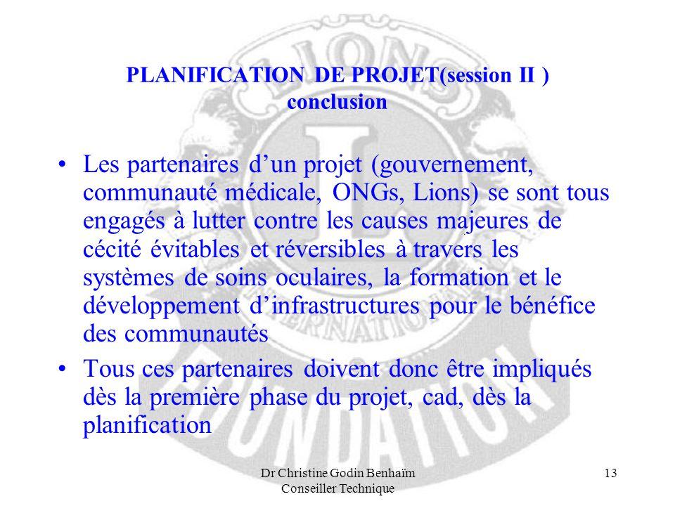 Dr Christine Godin Benhaïm Conseiller Technique 13 PLANIFICATION DE PROJET(session II ) conclusion Les partenaires dun projet (gouvernement, communaut