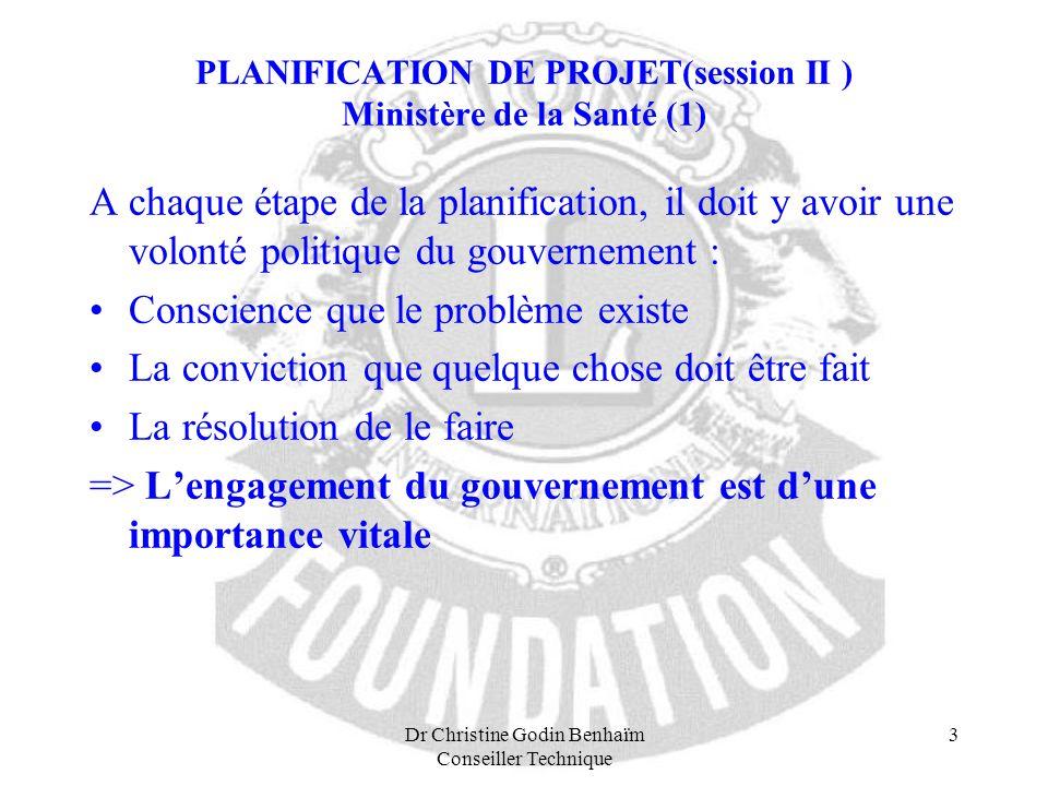Dr Christine Godin Benhaïm Conseiller Technique 3 PLANIFICATION DE PROJET(session II ) Ministère de la Santé (1) A chaque étape de la planification, i