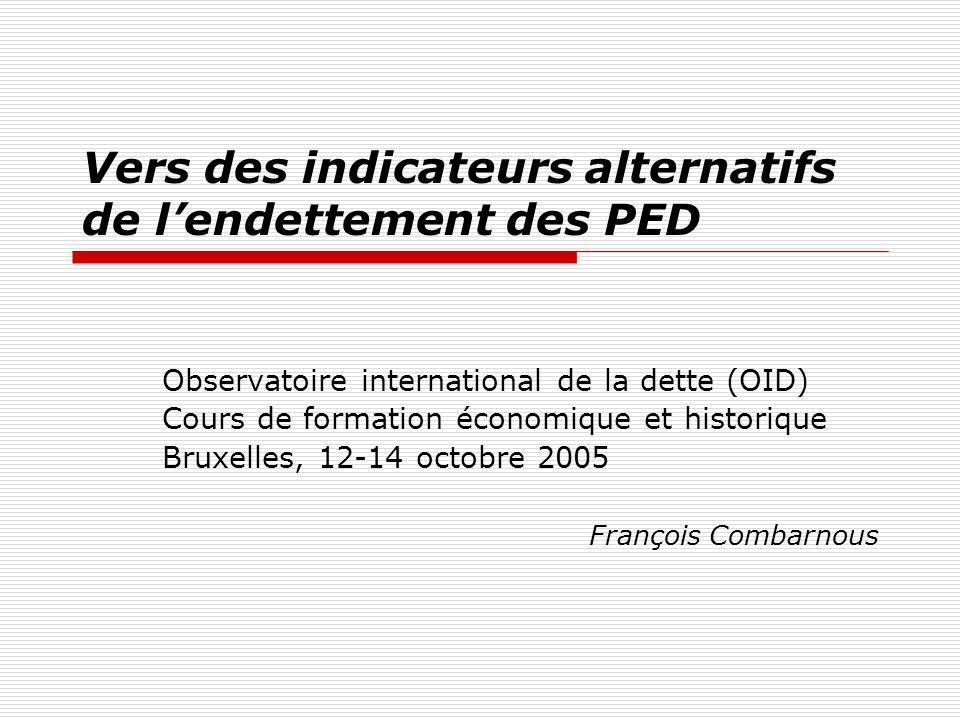 Vers des indicateurs alternatifs de lendettement des PED Observatoire international de la dette (OID) Cours de formation économique et historique Bruxelles, 12-14 octobre 2005 François Combarnous