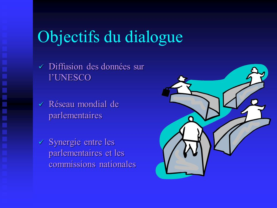 Objectifs du dialogue Diffusion des données sur lUNESCO Diffusion des données sur lUNESCO Réseau mondial de parlementaires Réseau mondial de parlementaires Synergie entre les parlementaires et les commissions nationales Synergie entre les parlementaires et les commissions nationales