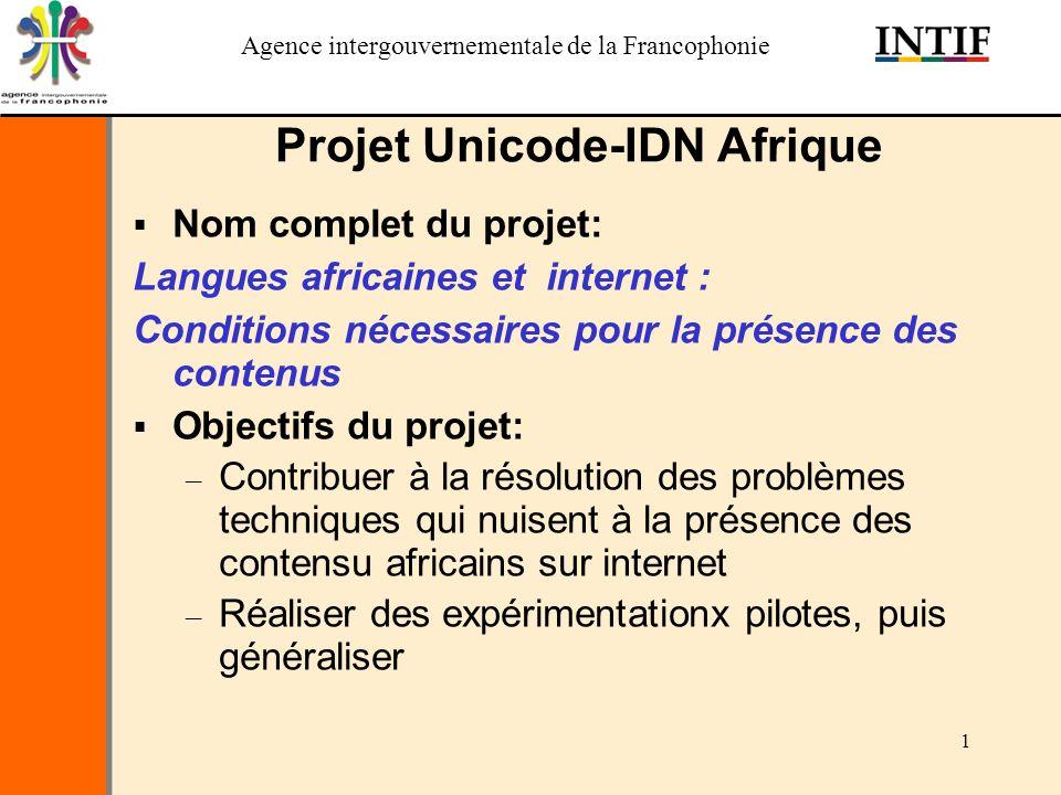 Agence intergouvernementale de la Francophonie 1 Projet Unicode-IDN Afrique Nom complet du projet: Langues africaines et internet : Conditions nécessaires pour la présence des contenus Objectifs du projet: – Contribuer à la résolution des problèmes techniques qui nuisent à la présence des contensu africains sur internet – Réaliser des expérimentationx pilotes, puis généraliser
