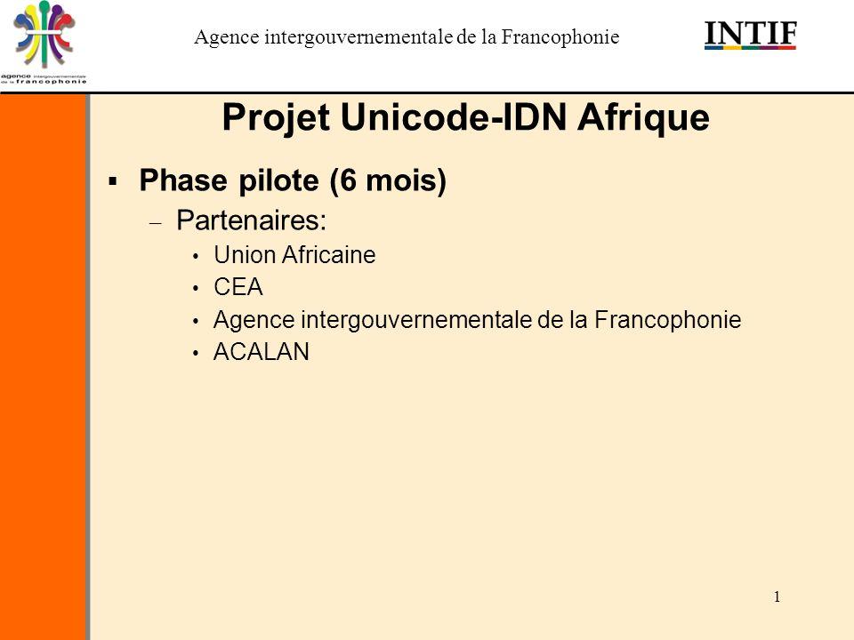 Agence intergouvernementale de la Francophonie 1 Projet Unicode-IDN Afrique Phase pilote (6 mois) – Partenaires: Union Africaine CEA Agence intergouvernementale de la Francophonie ACALAN