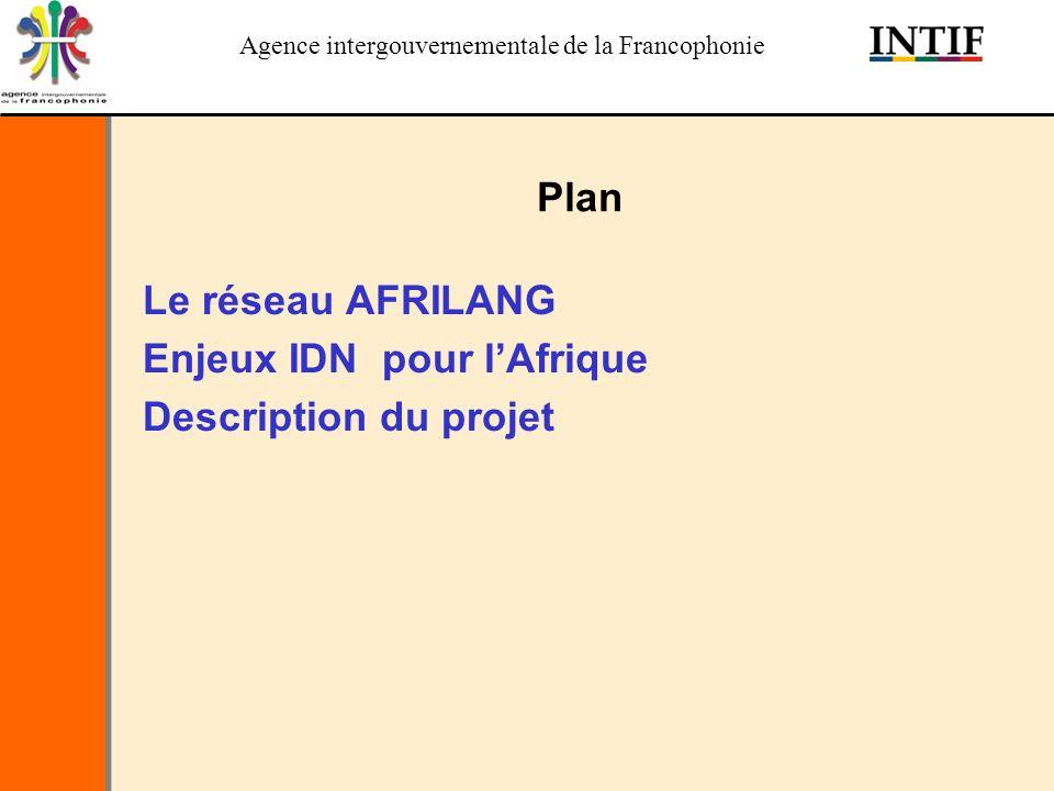 Agence intergouvernementale de la Francophonie Plan Le réseau AFRILANG Enjeux IDN pour lAfrique Description du projet