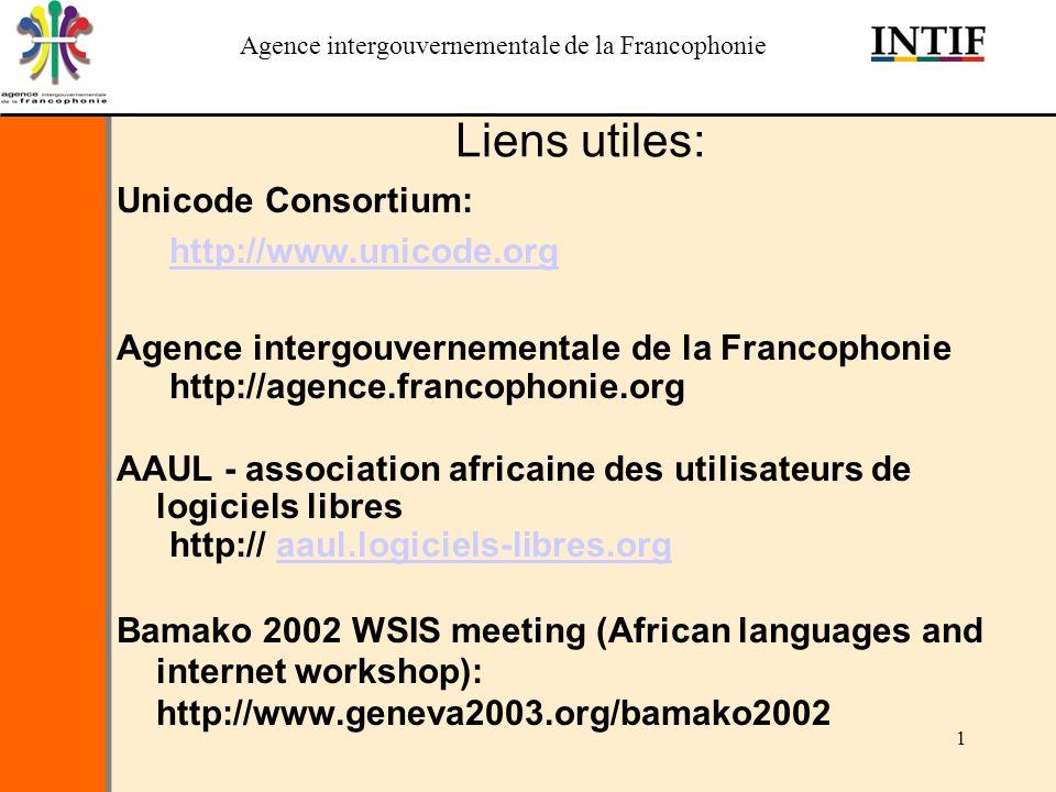 Agence intergouvernementale de la Francophonie 1 Liens utiles: Unicode Consortium: http://www.unicode.org Agence intergouvernementale de la Francophonie http://agence.francophonie.org AAUL - association africaine des utilisateurs de logiciels libres http:// aaul.logiciels-libres.orgaaul.logiciels-libres.org Bamako 2002 WSIS meeting (African languages and internet workshop): http://www.geneva2003.org/bamako2002
